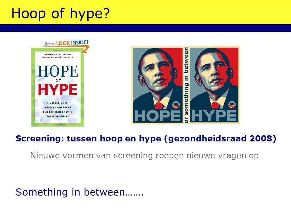 Hoop of hype? Screening: tussen hoop en hype (gezondheidsraad 2008) Nieuwe vormen van screening roepen nieuwe vragen op Something in between…….