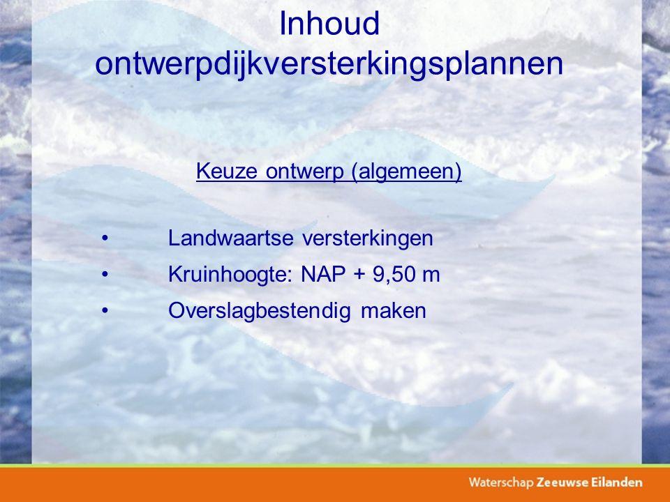 Inhoud ontwerpdijkversterkingsplannen Keuze ontwerp (algemeen) Landwaartse versterkingen Kruinhoogte: NAP + 9,50 m Overslagbestendig maken