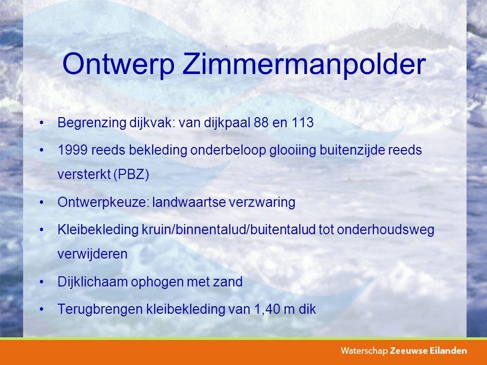 Ontwerp Zimmermanpolder Begrenzing dijkvak: van dijkpaal 88 en 113 1999 reeds bekleding onderbeloop glooiing buitenzijde reeds versterkt (PBZ) Ontwerpkeuze: landwaartse verzwaring Kleibekleding kruin/binnentalud/buitentalud tot onderhoudsweg verwijderen Dijklichaam ophogen met zand Terugbrengen kleibekleding van 1,40 m dik