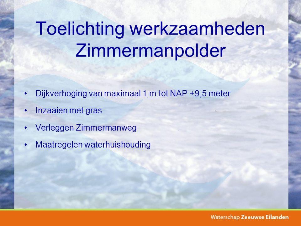 Toelichting werkzaamheden Zimmermanpolder Dijkverhoging van maximaal 1 m tot NAP +9,5 meter Inzaaien met gras Verleggen Zimmermanweg Maatregelen water