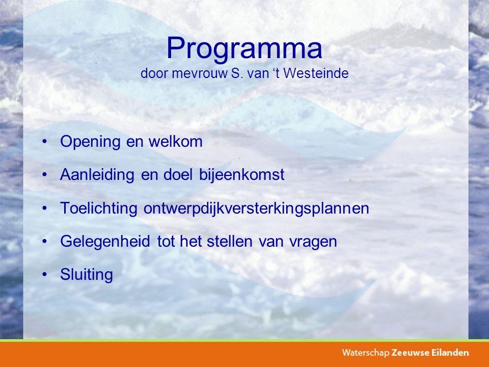 Programma door mevrouw S. van 't Westeinde Opening en welkom Aanleiding en doel bijeenkomst Toelichting ontwerpdijkversterkingsplannen Gelegenheid tot