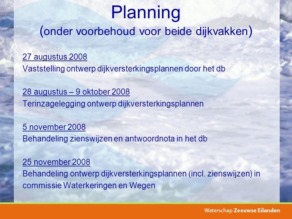 Planning ( onder voorbehoud voor beide dijkvakken ) 27 augustus 2008 Vaststelling ontwerp dijkversterkingsplannen door het db 28 augustus – 9 oktober