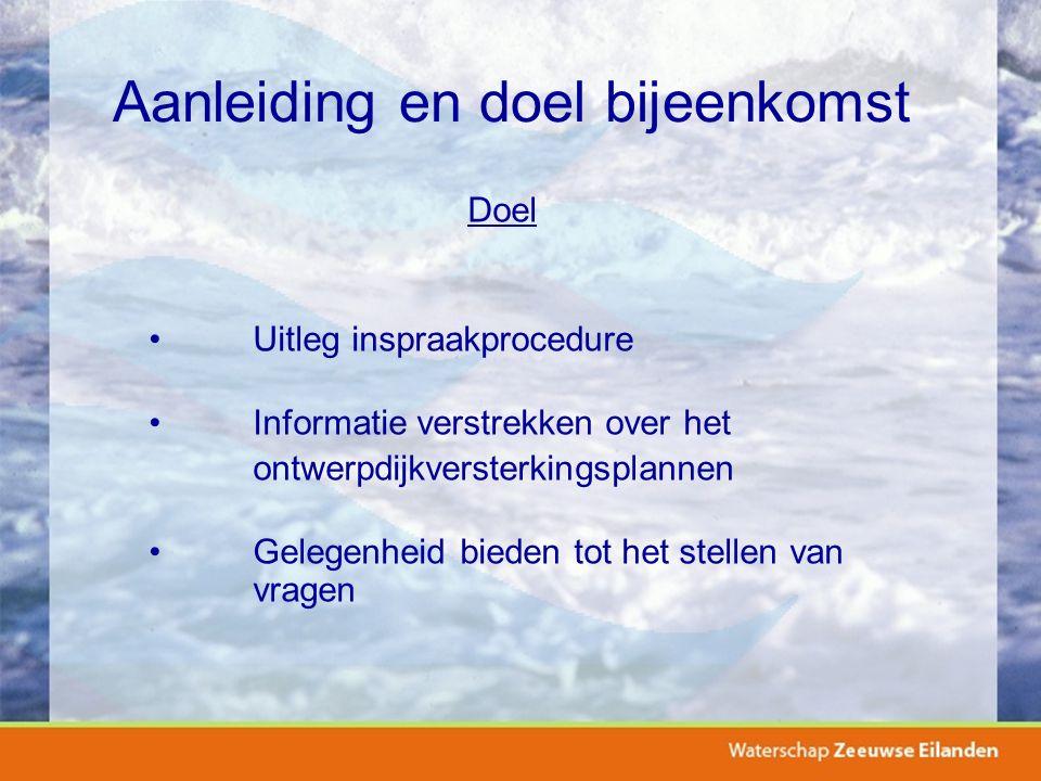 Aanleiding en doel bijeenkomst Doel Uitleg inspraakprocedure Informatie verstrekken over het ontwerpdijkversterkingsplannen Gelegenheid bieden tot het