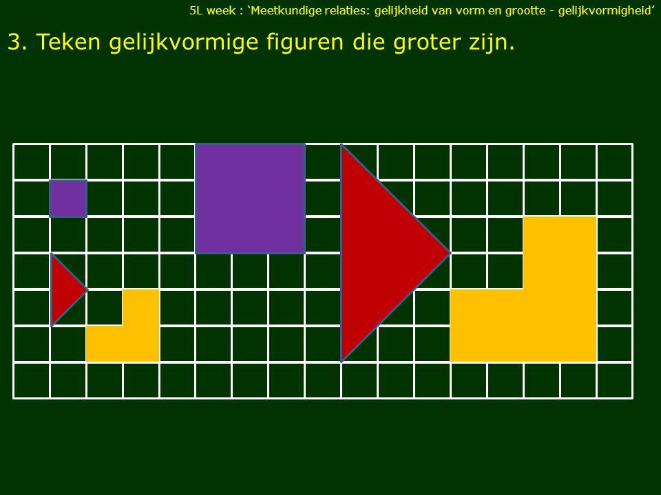 3. Teken gelijkvormige figuren die groter zijn. 5L week : 'Meetkundige relaties: gelijkheid van vorm en grootte - gelijkvormigheid'
