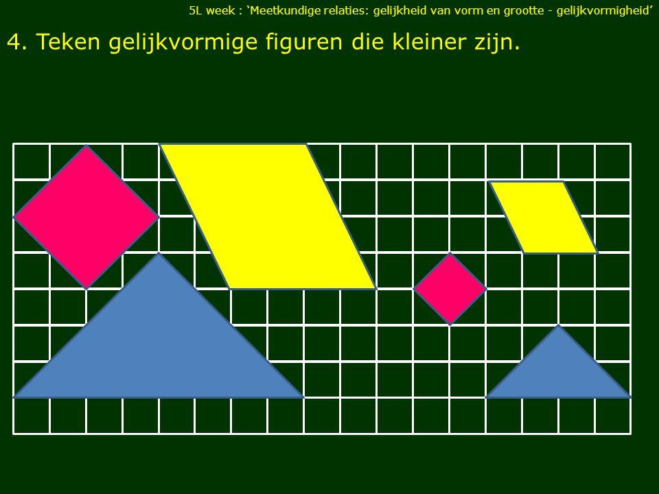4. Teken gelijkvormige figuren die kleiner zijn. 5L week : 'Meetkundige relaties: gelijkheid van vorm en grootte - gelijkvormigheid'