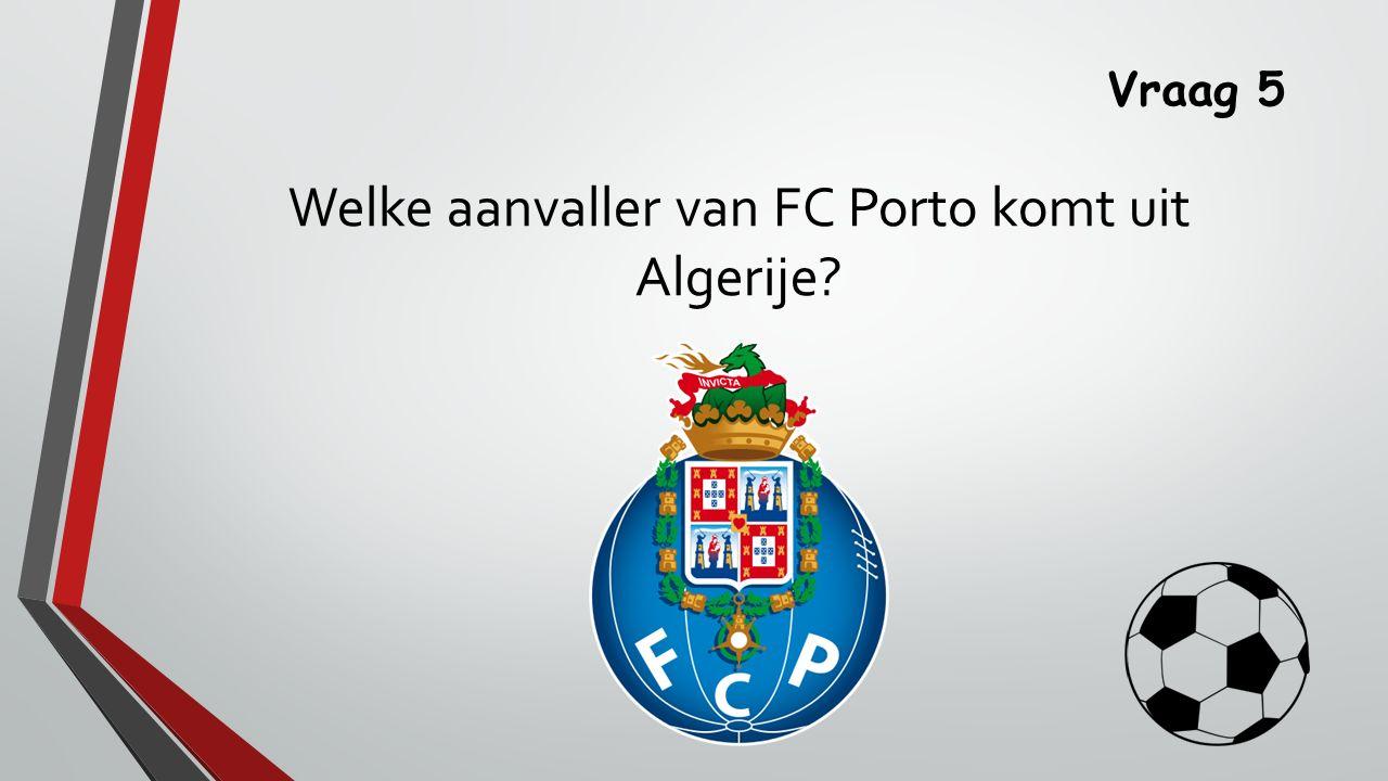 Vraag 5 Welke aanvaller van FC Porto komt uit Algerije