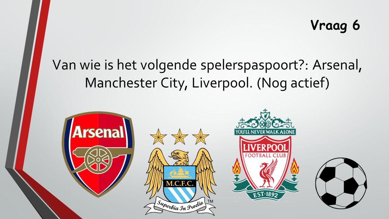 Vraag 6 Van wie is het volgende spelerspaspoort : Arsenal, Manchester City, Liverpool. (Nog actief)