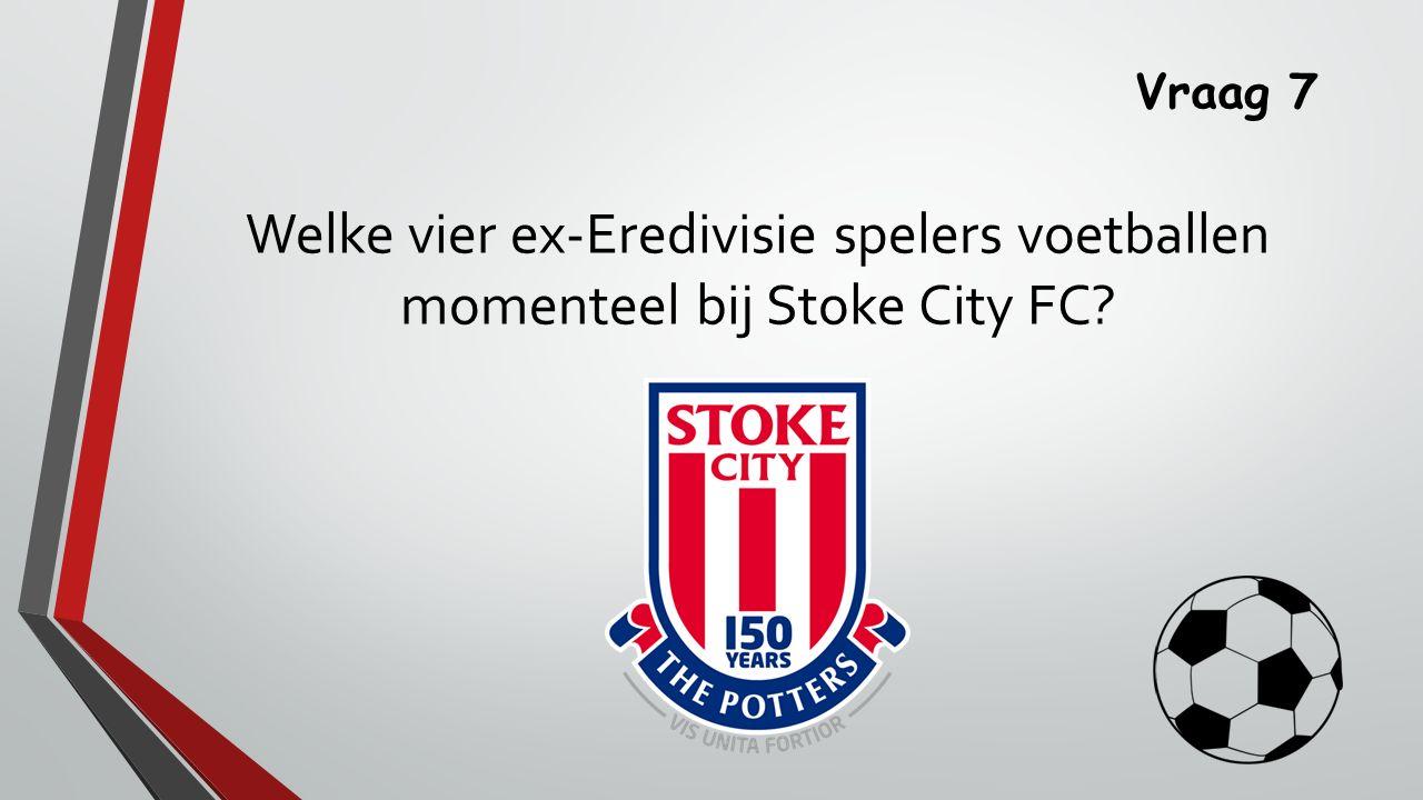 Vraag 7 Welke vier ex-Eredivisie spelers voetballen momenteel bij Stoke City FC