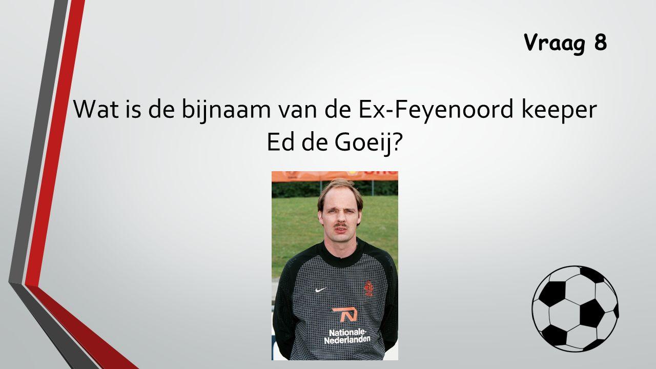 Vraag 8 Wat is de bijnaam van de Ex-Feyenoord keeper Ed de Goeij