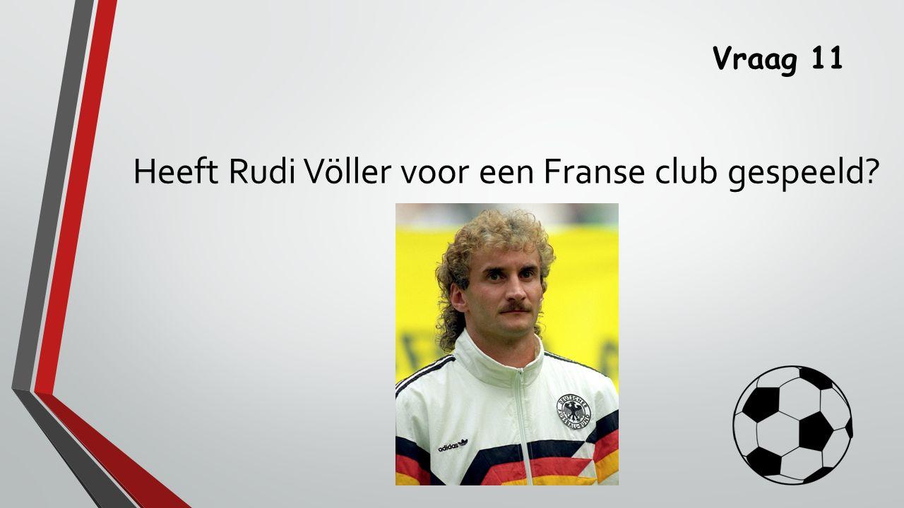 Vraag 11 Heeft Rudi Völler voor een Franse club gespeeld