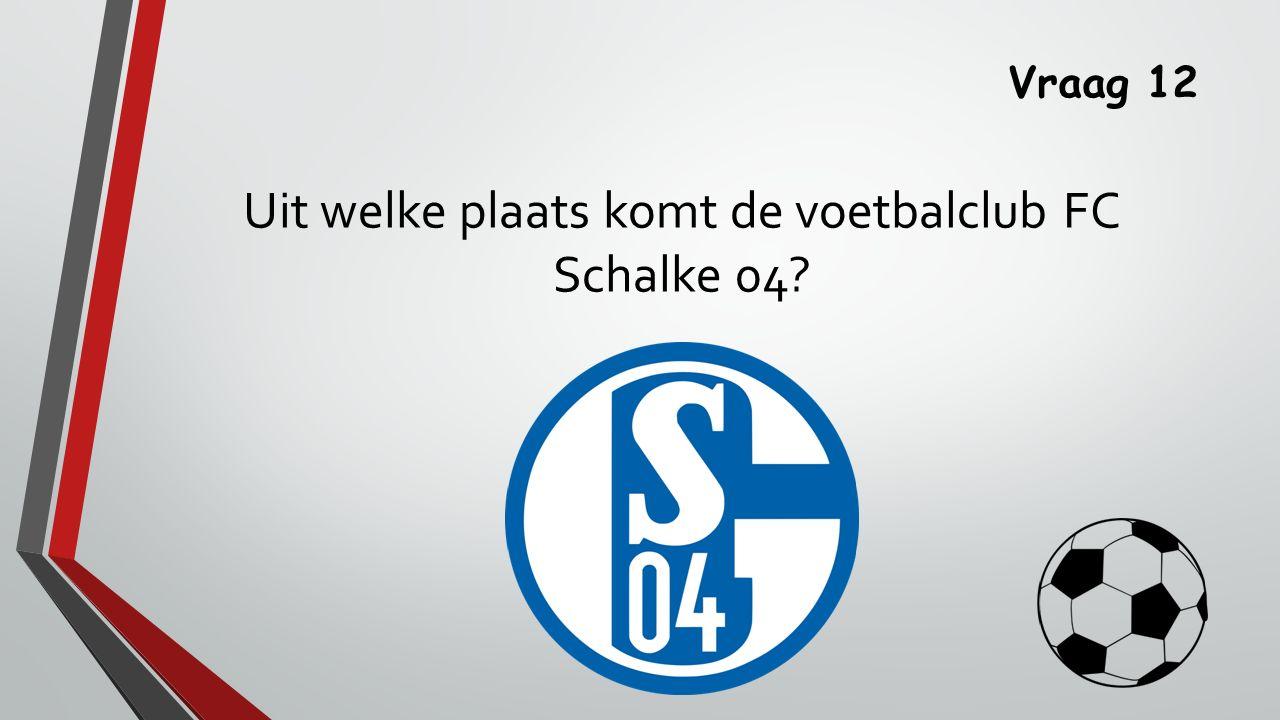 Vraag 12 Uit welke plaats komt de voetbalclub FC Schalke 04
