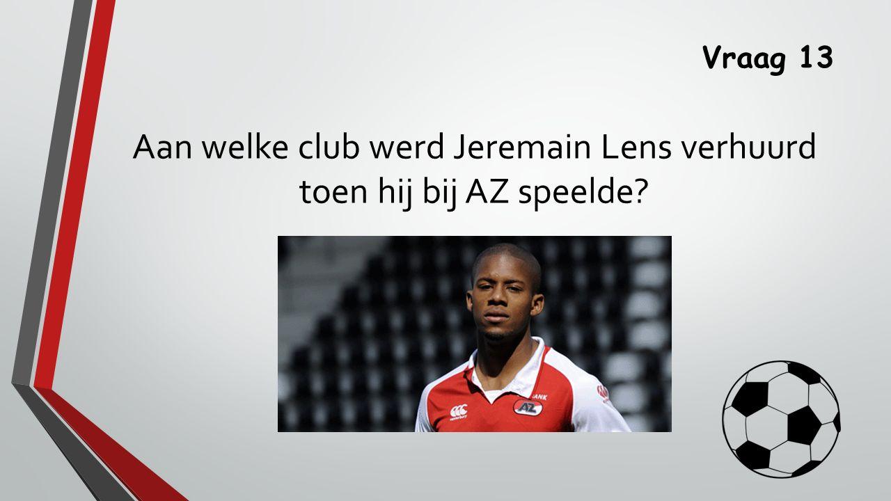 Vraag 13 Aan welke club werd Jeremain Lens verhuurd toen hij bij AZ speelde