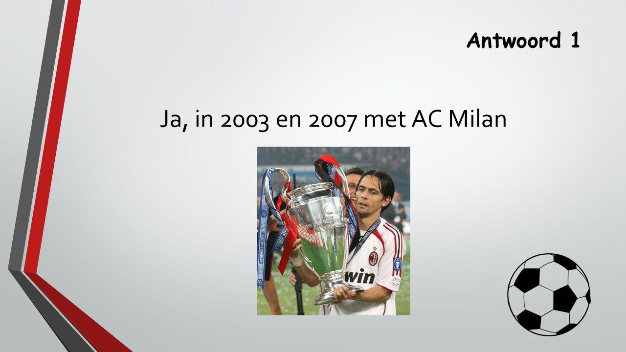 Antwoord 1 Ja, in 2003 en 2007 met AC Milan