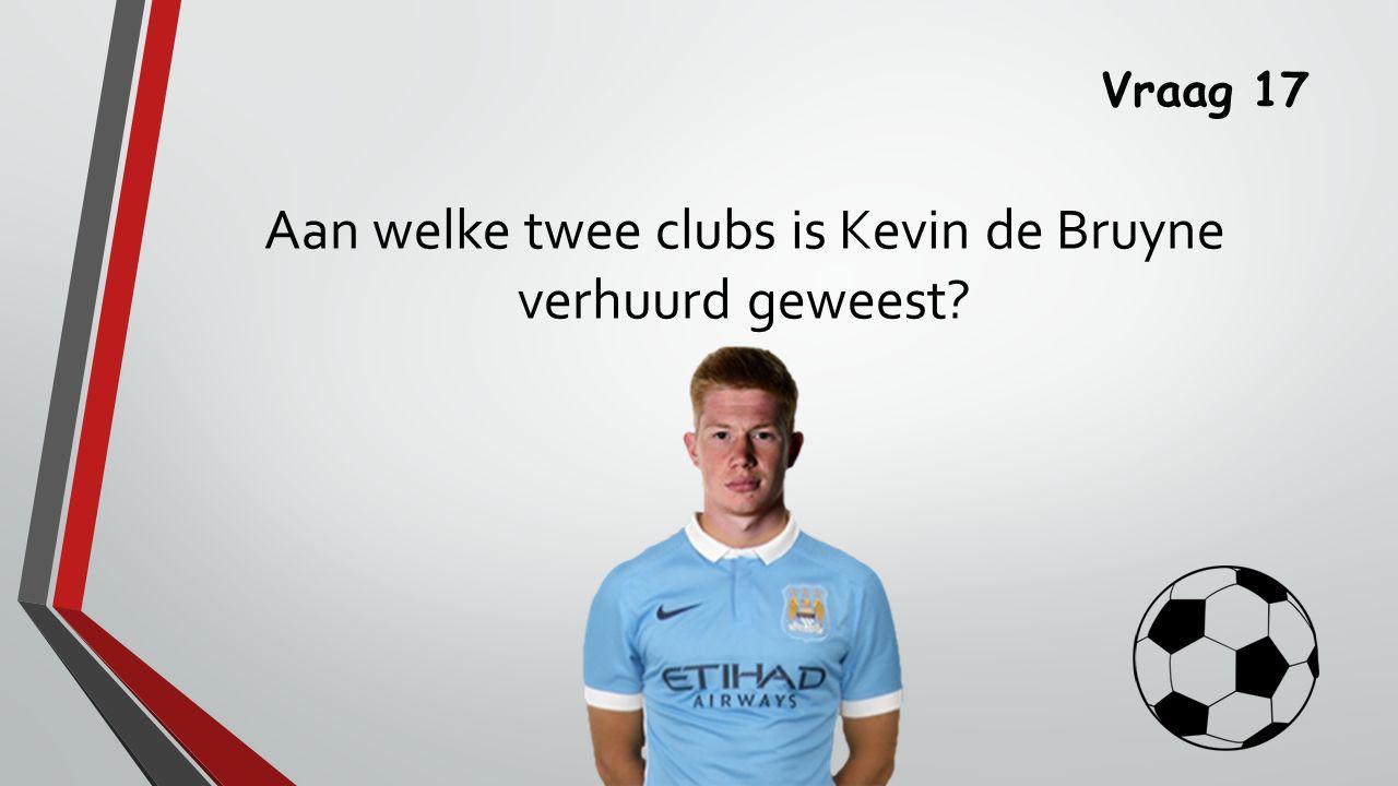 Vraag 17 Aan welke twee clubs is Kevin de Bruyne verhuurd geweest