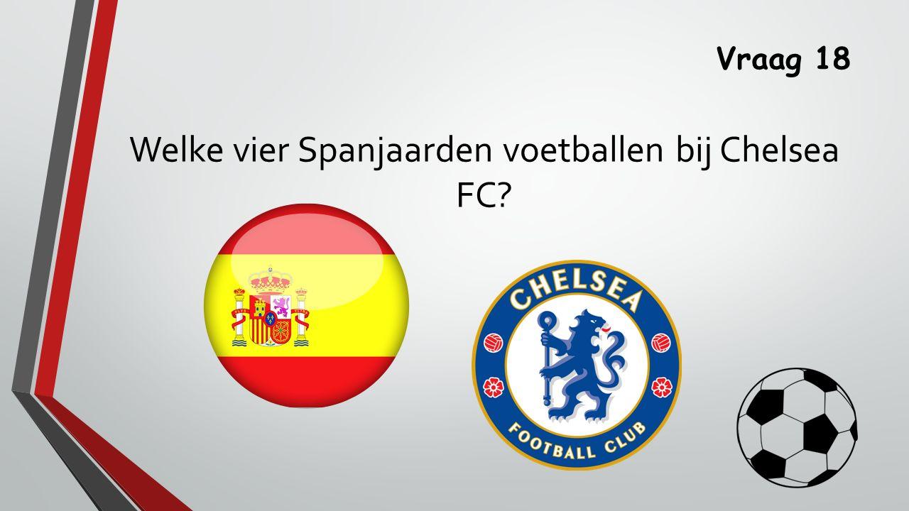 Vraag 18 Welke vier Spanjaarden voetballen bij Chelsea FC