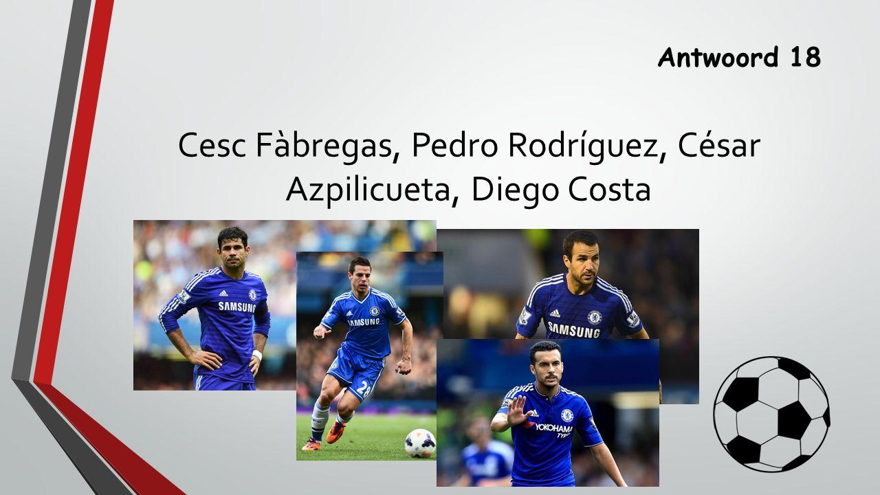 Antwoord 18 Cesc Fàbregas, Pedro Rodríguez, César Azpilicueta, Diego Costa