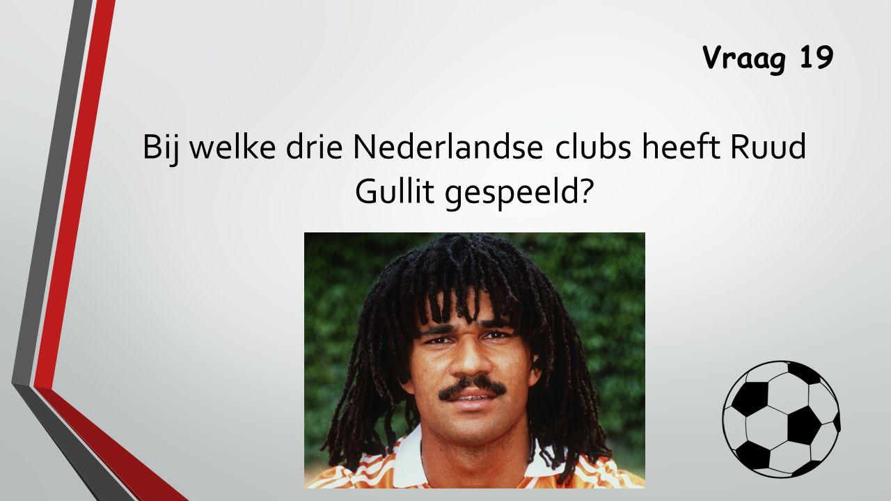 Vraag 19 Bij welke drie Nederlandse clubs heeft Ruud Gullit gespeeld