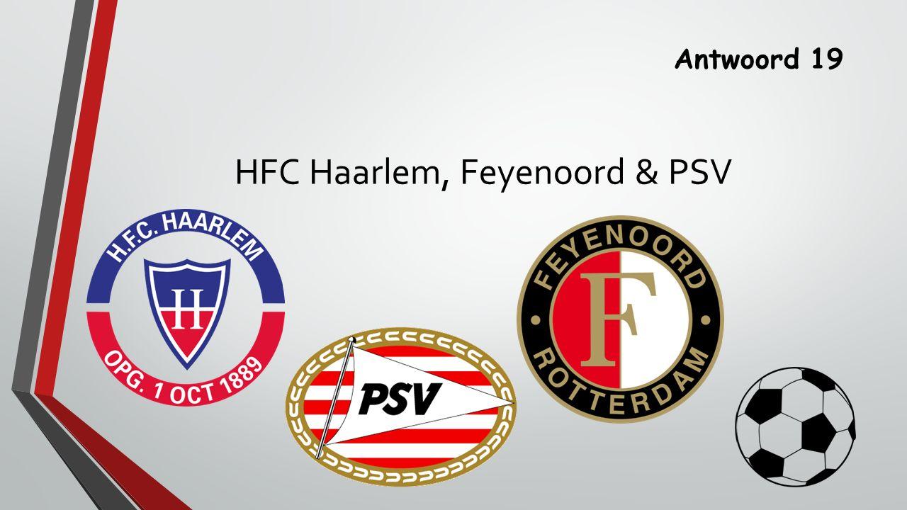 Antwoord 19 HFC Haarlem, Feyenoord & PSV