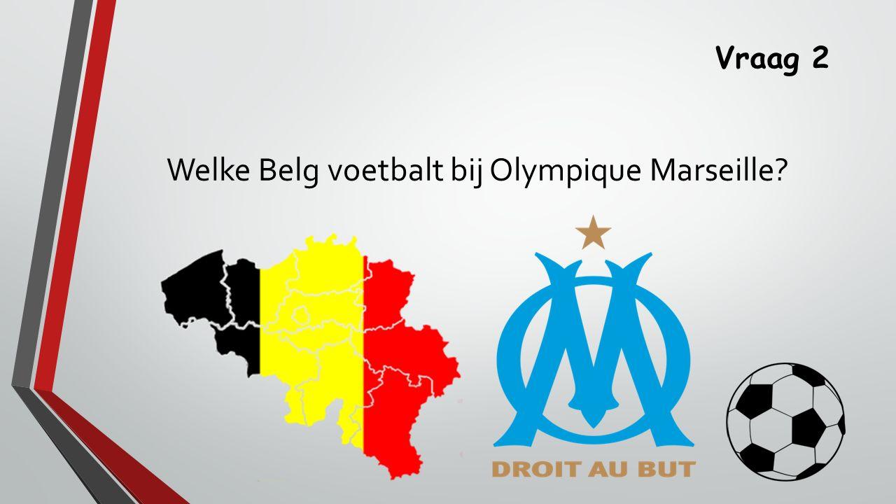 Vraag 2 Welke Belg voetbalt bij Olympique Marseille