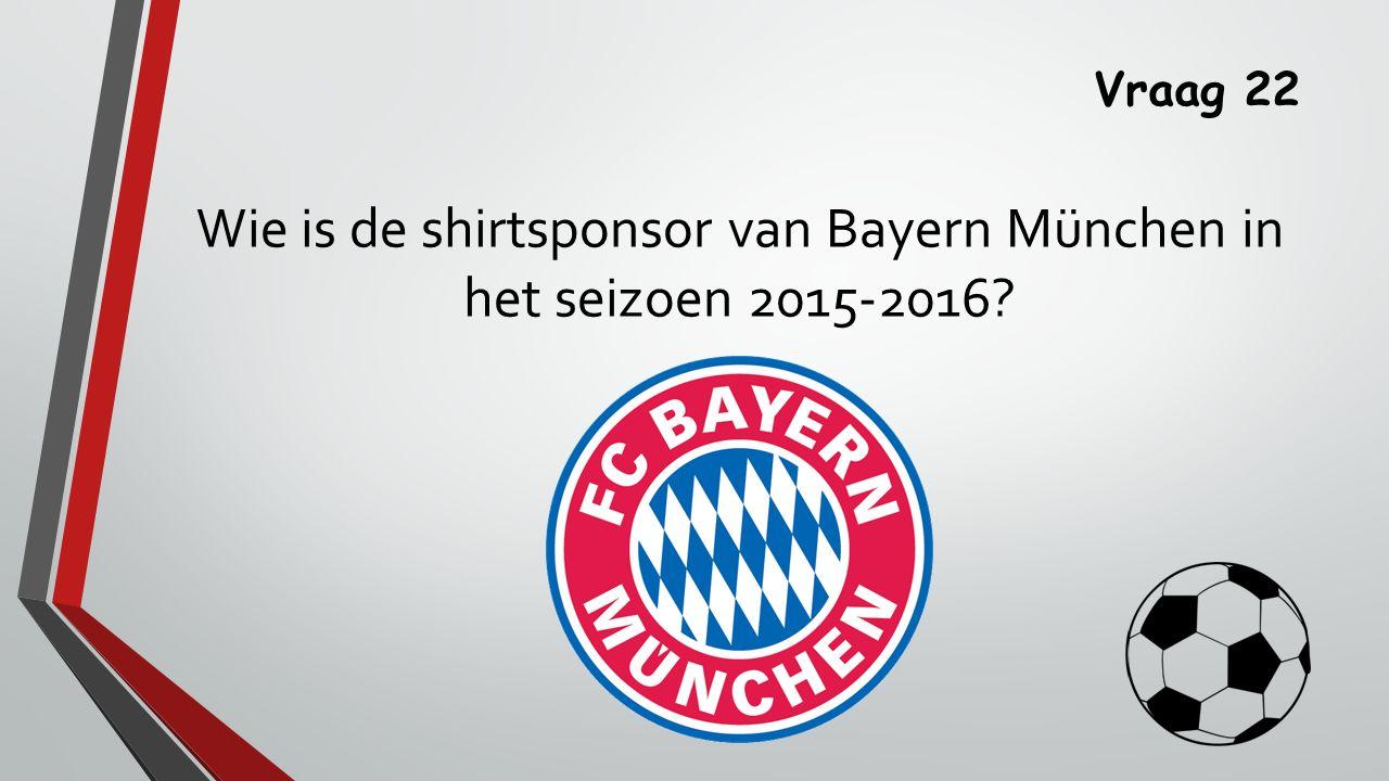 Vraag 22 Wie is de shirtsponsor van Bayern München in het seizoen 2015-2016
