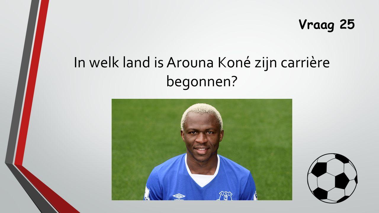 Vraag 25 In welk land is Arouna Koné zijn carrière begonnen