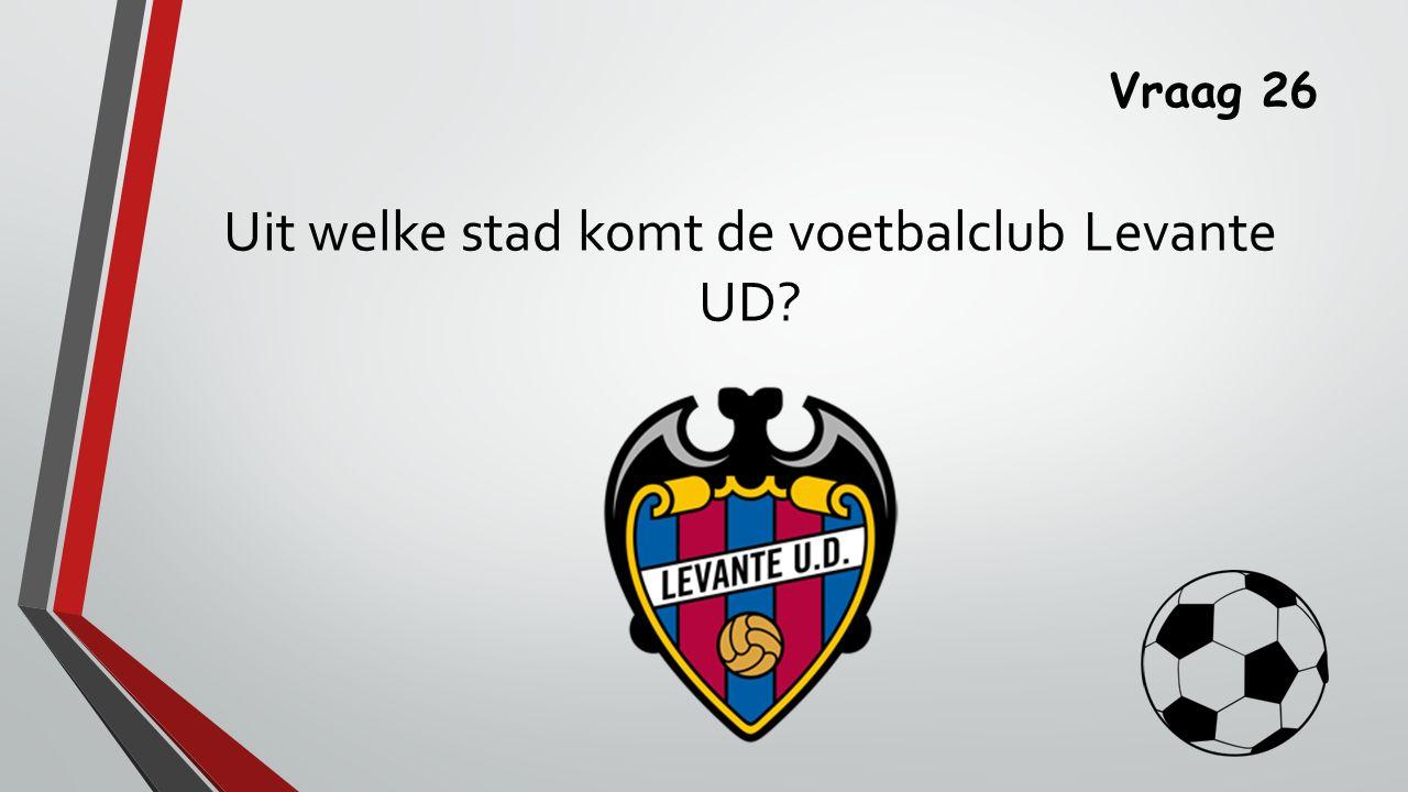 Vraag 26 Uit welke stad komt de voetbalclub Levante UD