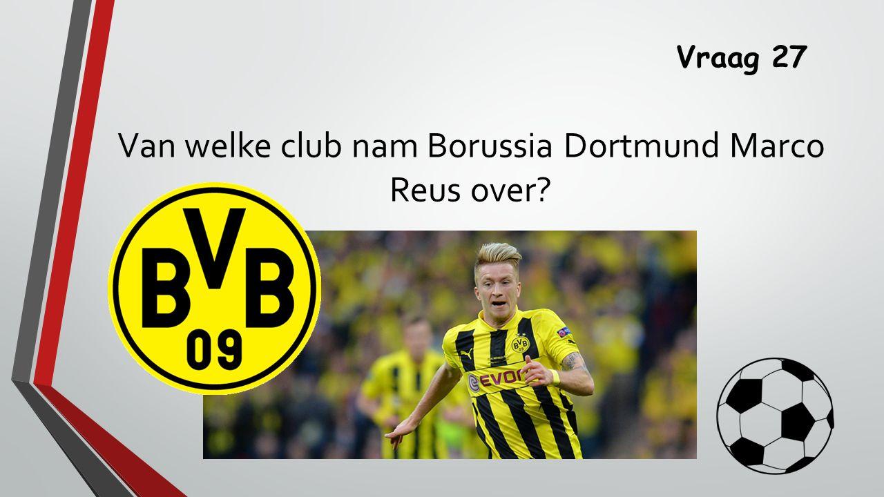 Vraag 27 Van welke club nam Borussia Dortmund Marco Reus over