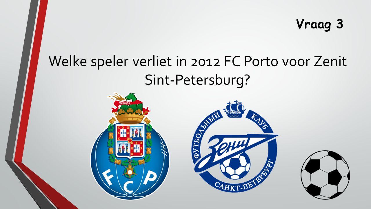 Vraag 3 Welke speler verliet in 2012 FC Porto voor Zenit Sint-Petersburg