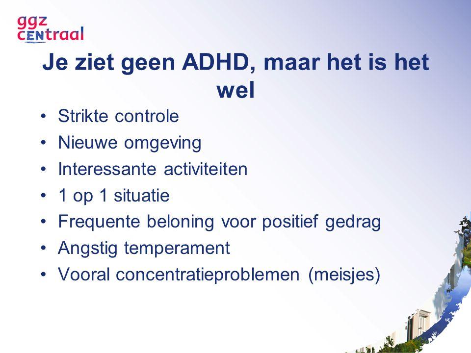 Je ziet geen ADHD, maar het is het wel Strikte controle Nieuwe omgeving Interessante activiteiten 1 op 1 situatie Frequente beloning voor positief gedrag Angstig temperament Vooral concentratieproblemen (meisjes)