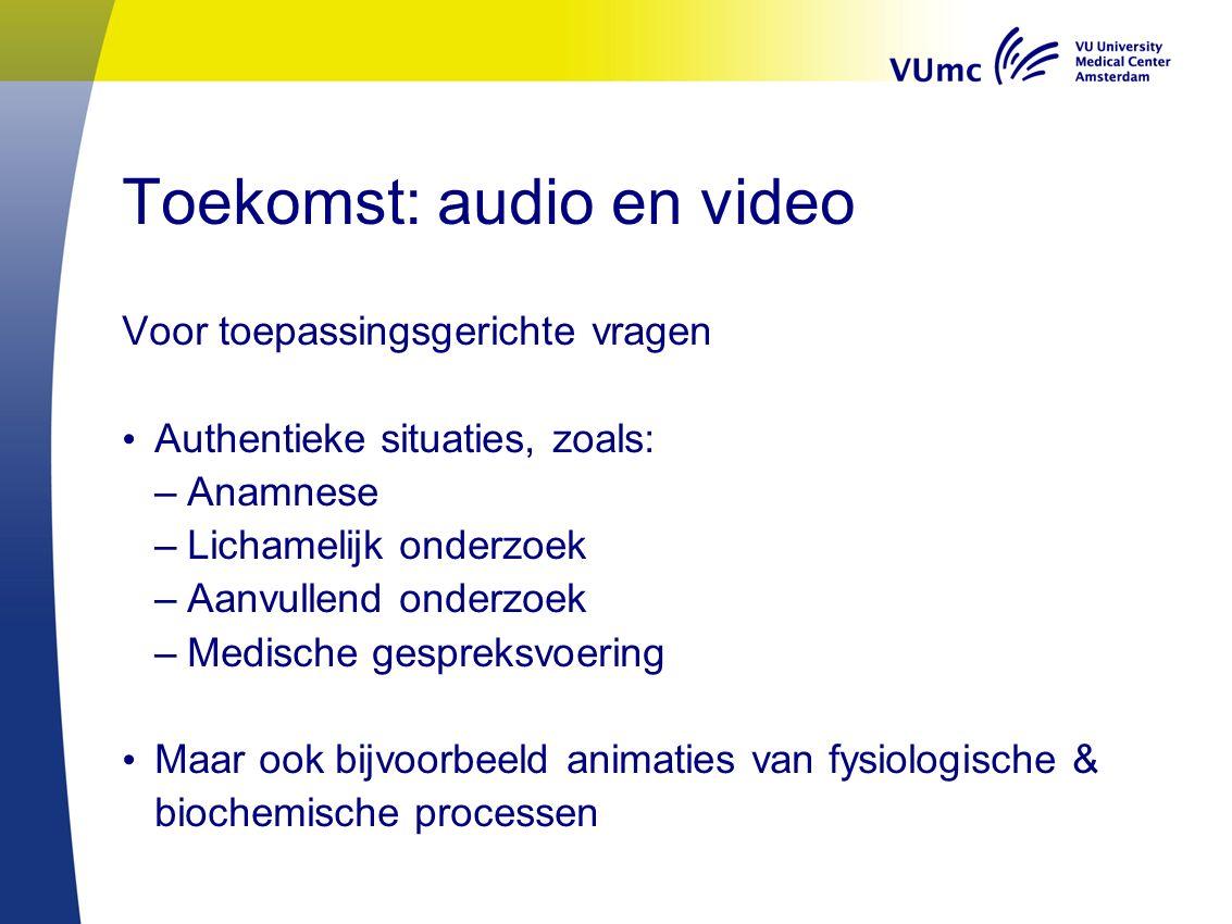 Toekomst: audio en video Voor toepassingsgerichte vragen Authentieke situaties, zoals: –Anamnese –Lichamelijk onderzoek –Aanvullend onderzoek –Medische gespreksvoering Maar ook bijvoorbeeld animaties van fysiologische & biochemische processen