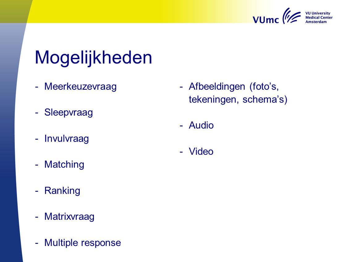 Mogelijkheden -Meerkeuzevraag -Sleepvraag -Invulvraag -Matching -Ranking -Matrixvraag -Multiple response -Afbeeldingen (foto's, tekeningen, schema's) -Audio -Video