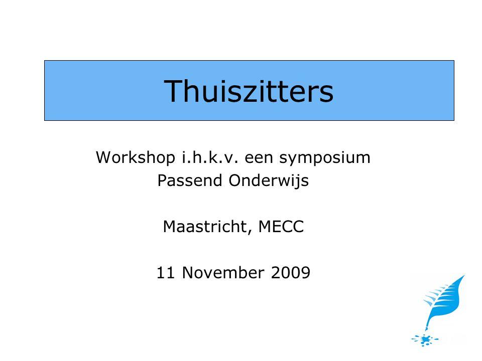 Workshop i.h.k.v. een symposium Passend Onderwijs Maastricht, MECC 11 November 2009 Thuiszitters