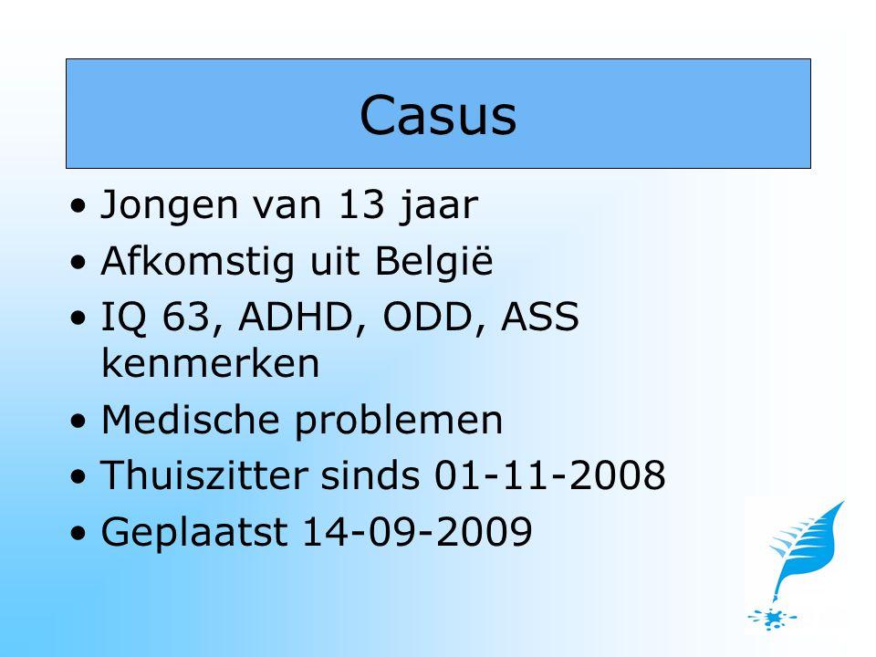 Jongen van 13 jaar Afkomstig uit België IQ 63, ADHD, ODD, ASS kenmerken Medische problemen Thuiszitter sinds 01-11-2008 Geplaatst 14-09-2009 Casus
