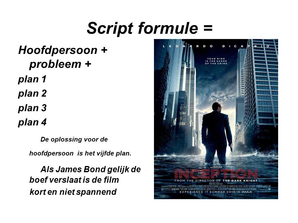 Script formule = Hoofdpersoon + probleem + plan 1 plan 2 plan 3 plan 4 De oplossing voor de hoofdpersoon is het vijfde plan.