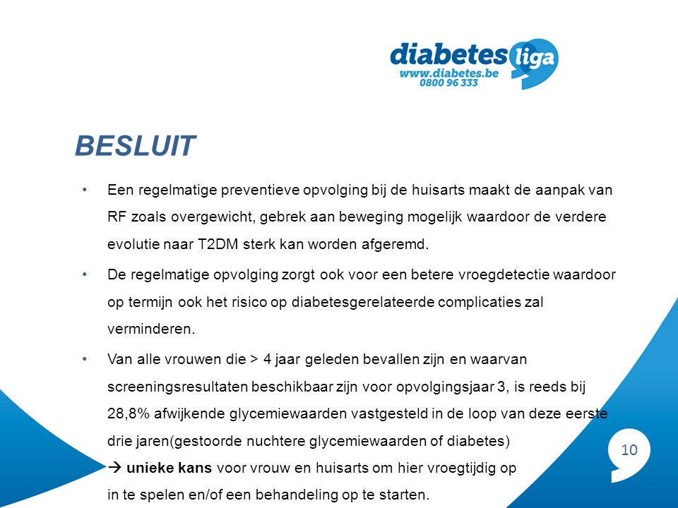 10 BESLUIT Een regelmatige preventieve opvolging bij de huisarts maakt de aanpak van RF zoals overgewicht, gebrek aan beweging mogelijk waardoor de verdere evolutie naar T2DM sterk kan worden afgeremd.