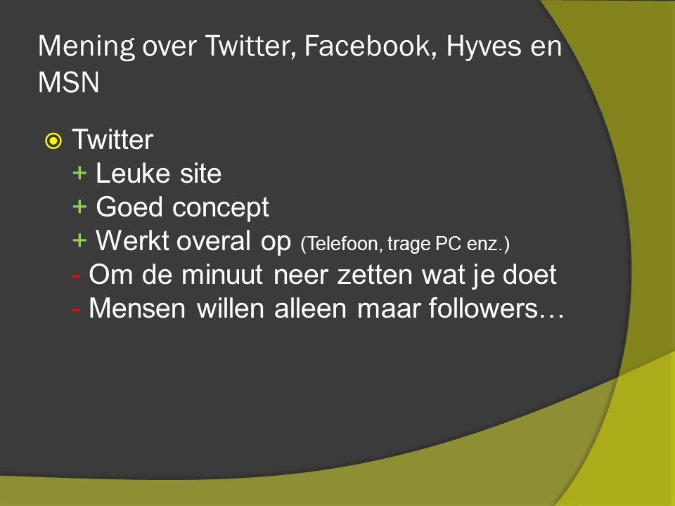 Mening over Twitter, Facebook, Hyves en MSN  Twitter + Leuke site + Goed concept + Werkt overal op (Telefoon, trage PC enz.) - Om de minuut neer zetten wat je doet - Mensen willen alleen maar followers…