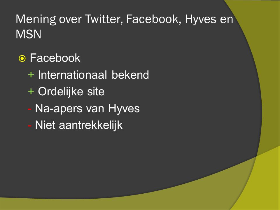 Mening over Twitter, Facebook, Hyves en MSN  Facebook + Internationaal bekend + Ordelijke site - Na-apers van Hyves - Niet aantrekkelijk