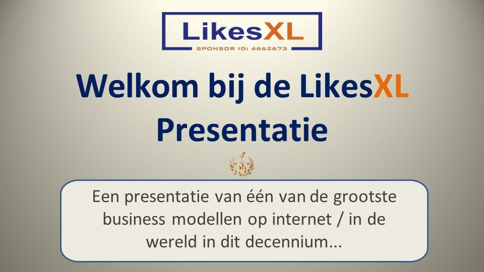 Welkom bij de LikesXL Presentatie Een presentatie van één van de grootste business modellen op internet / in de wereld in dit decennium...