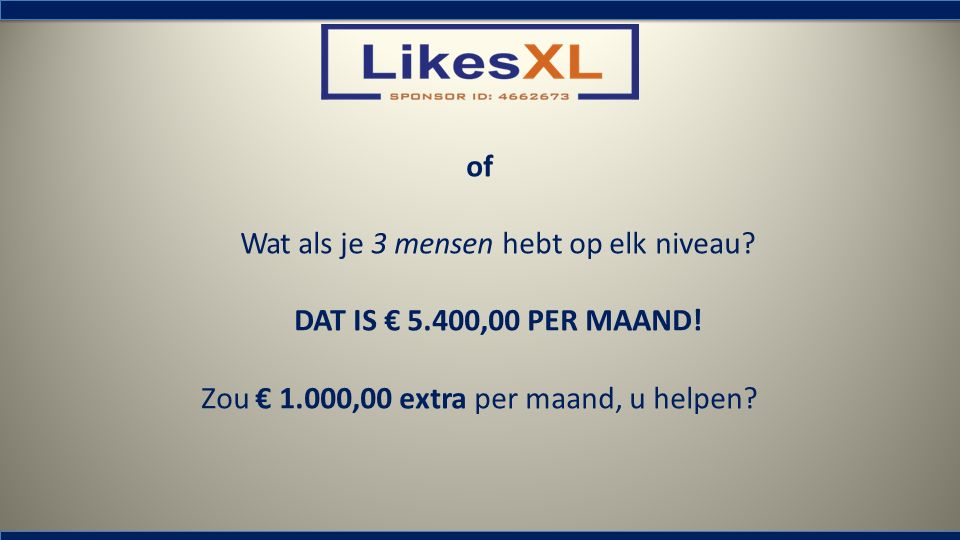 of Wat als je 3 mensen hebt op elk niveau? DAT IS € 5.400,00 PER MAAND! Zou € 1.000,00 extra per maand, u helpen?