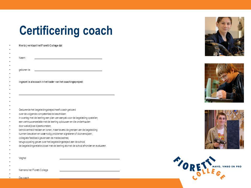 Certificering coach Hierbij verklaart het Fioretti College dat Naam:_____________________________________________________ geboren te:_____________________________________________________ ingezet is als coach in het kader van het coachingsproject: ___________________________________________________________________________ Gedurende het begeleidingstraject heeft coach getoond over de volgende competenties te beschikken: in overleg met de leerling een plan van aanpak voor de begeleiding opstellen; een vertrouwensrelatie met de leerling opbouwen en die onderhouden door wekelijkse bijeenkomsten; betrokkenheid hebben en tonen, maar tevens de grenzen van de begeleiding kunnen bewaken en waar nodig problemen signaleren of doorverwijzen ; collegiale feedback geven aan de medecoaches; terugkoppeling geven over het begeleidingstraject aan de school; de begeleidingsrelatie zowel met de leerling als met de school afronden en evalueren.