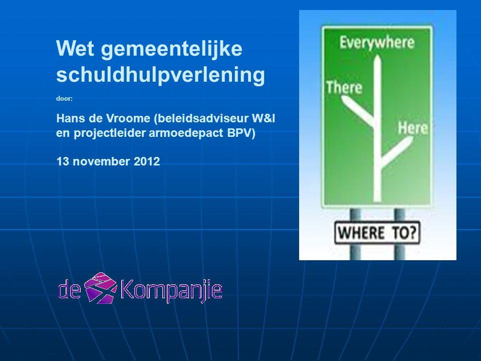 Wet gemeentelijke schuldhulpverlening door: Hans de Vroome (beleidsadviseur W&I en projectleider armoedepact BPV) 13 november 2012