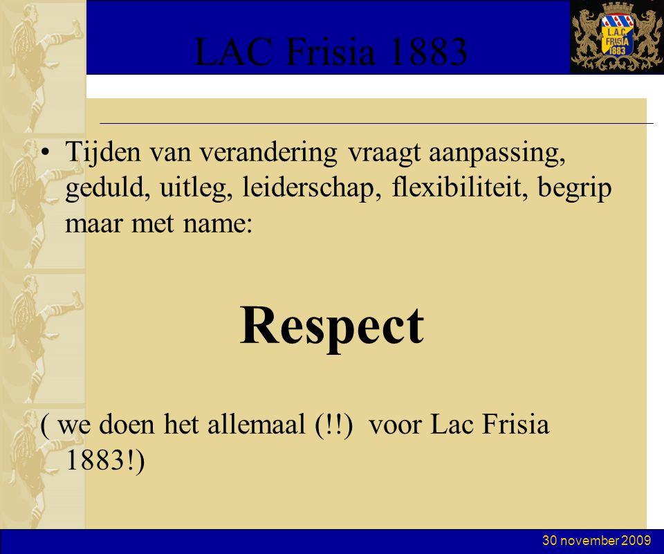 30 november 2009 LAC Frisia 1883 Tijden van verandering vraagt aanpassing, geduld, uitleg, leiderschap, flexibiliteit, begrip maar met name: Respect ( we doen het allemaal (!!) voor Lac Frisia 1883!)
