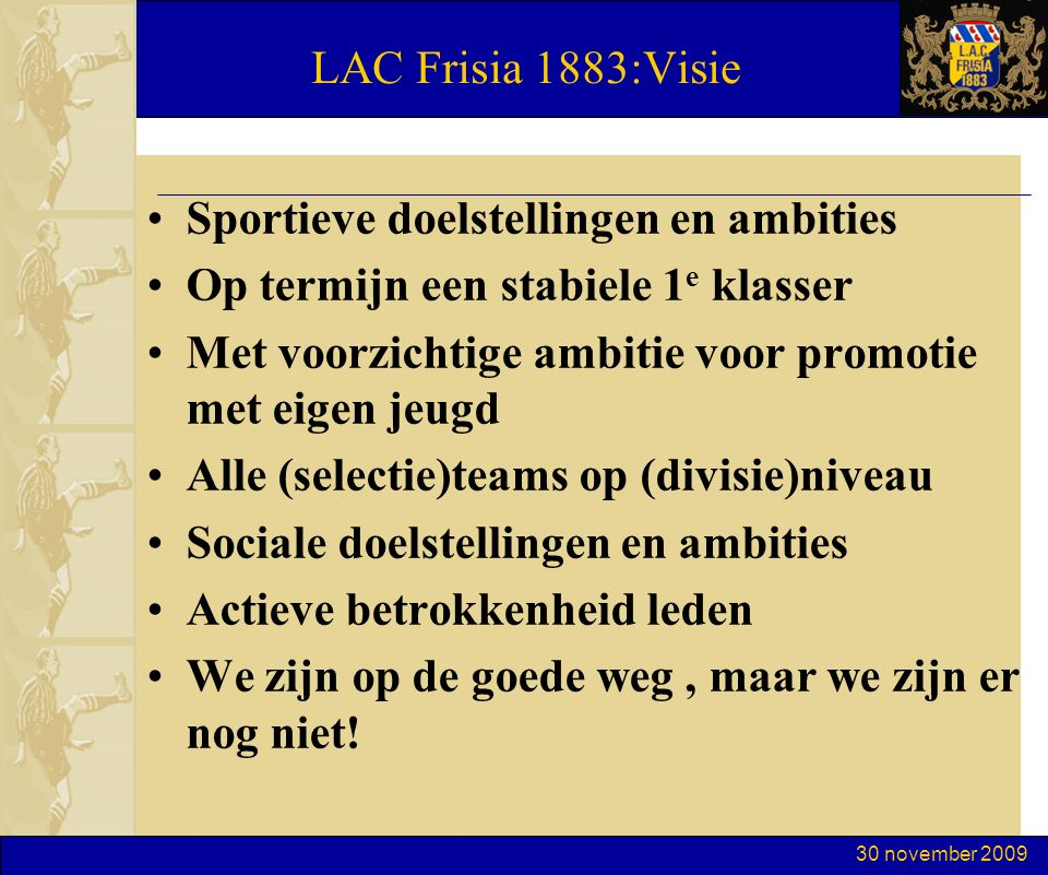 30 november 2009 LAC Frisia 1883:Visie Sportieve doelstellingen en ambities Op termijn een stabiele 1 e klasser Met voorzichtige ambitie voor promotie met eigen jeugd Alle (selectie)teams op (divisie)niveau Sociale doelstellingen en ambities Actieve betrokkenheid leden We zijn op de goede weg, maar we zijn er nog niet!