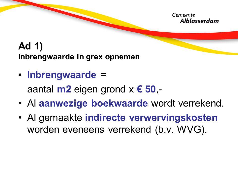 Ad 1) Inbrengwaarde in grex opnemen Inbrengwaarde = aantal m2 eigen grond x € 50,- Al aanwezige boekwaarde wordt verrekend.