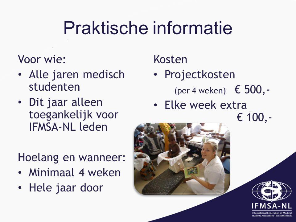 Praktische informatie Voor wie: Alle jaren medisch studenten Dit jaar alleen toegankelijk voor IFMSA-NL leden Hoelang en wanneer: Minimaal 4 weken Hele jaar door Kosten Projectkosten (per 4 weken) € 500,- Elke week extra € 100,-