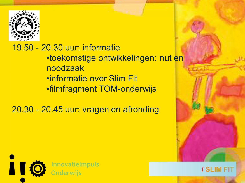 19.50 - 20.30 uur: informatie toekomstige ontwikkelingen: nut en noodzaak informatie over Slim Fit filmfragment TOM-onderwijs 20.30 - 20.45 uur: vragen en afronding