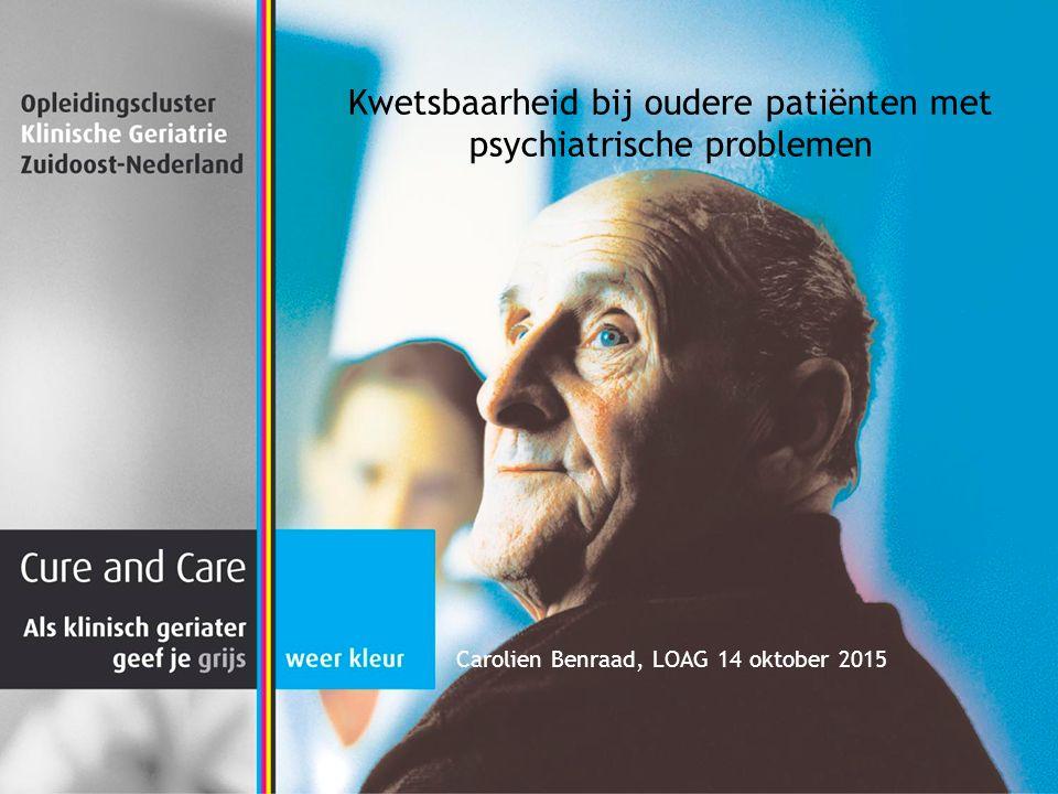 Kwetsbaarheid bij oudere patiënten met psychiatrische problemen Carolien Benraad, LOAG 14 oktober 2015