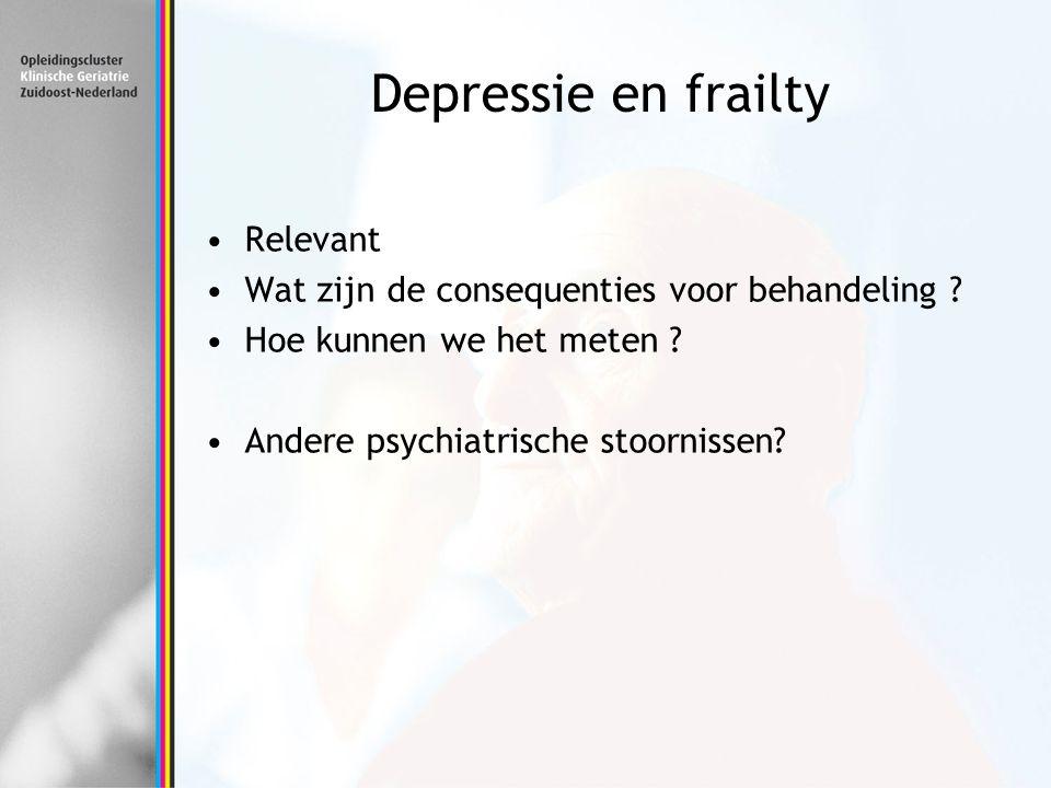 Depressie en frailty Relevant Wat zijn de consequenties voor behandeling ? Hoe kunnen we het meten ? Andere psychiatrische stoornissen?
