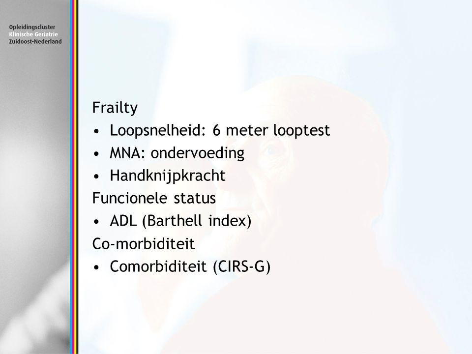 Frailty Loopsnelheid: 6 meter looptest MNA: ondervoeding Handknijpkracht Funcionele status ADL (Barthell index) Co-morbiditeit Comorbiditeit (CIRS-G)