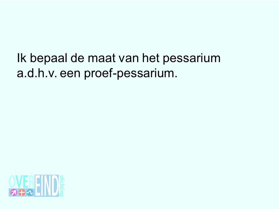 Ik bepaal de maat van het pessarium a.d.h.v. een proef-pessarium.